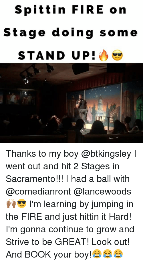 Fire, Memes, and Book: Spittin FIRE on  Stage doing some  STAND UP! Thanks to my boy @btkingsley I went out and hit 2 Stages in Sacramento!!! I had a ball with @comedianront @lancewoods🙌🏾😎 I'm learning by jumping in the FIRE and just hittin it Hard! I'm gonna continue to grow and Strive to be GREAT! Look out! And BOOK your boy!😂😂😂
