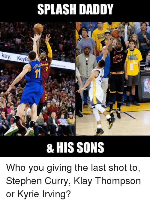 Klay Thompson, Kyrie Irving, and Nba: SPLASH DADDY  key. KeyB  & HIS SONS Who you giving the last shot to, Stephen Curry, Klay Thompson or Kyrie Irving?