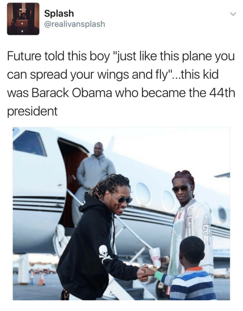 """Future, Obama, and Barack Obama: Splash  @realivansplash  Future told this boy """"just like this plane you  can spread your wings and fly""""..this kid  was Barack Obama who became the 44th  president"""