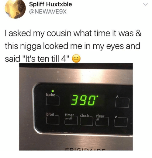 "Clock, Time, and Cousins: Spliff Huxtxble  @NEWAVE9X  I asked my cousin what time it was &  this nigga looked me in my eyes and  said ""It's ten till 4.  bake] 390.  broiltimer clock clearV  on-off  off"