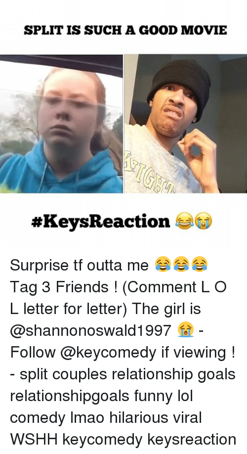 Funny Lols: SPLIT IS SUCH A GOOD MOVIE  #Keys Reaction Surprise tf outta me 😂😂😂 Tag 3 Friends ! (Comment L O L letter for letter) The girl is @shannonoswald1997 😭 - Follow @keycomedy if viewing ! - split couples relationship goals relationshipgoals funny lol comedy lmao hilarious viral WSHH keycomedy keysreaction