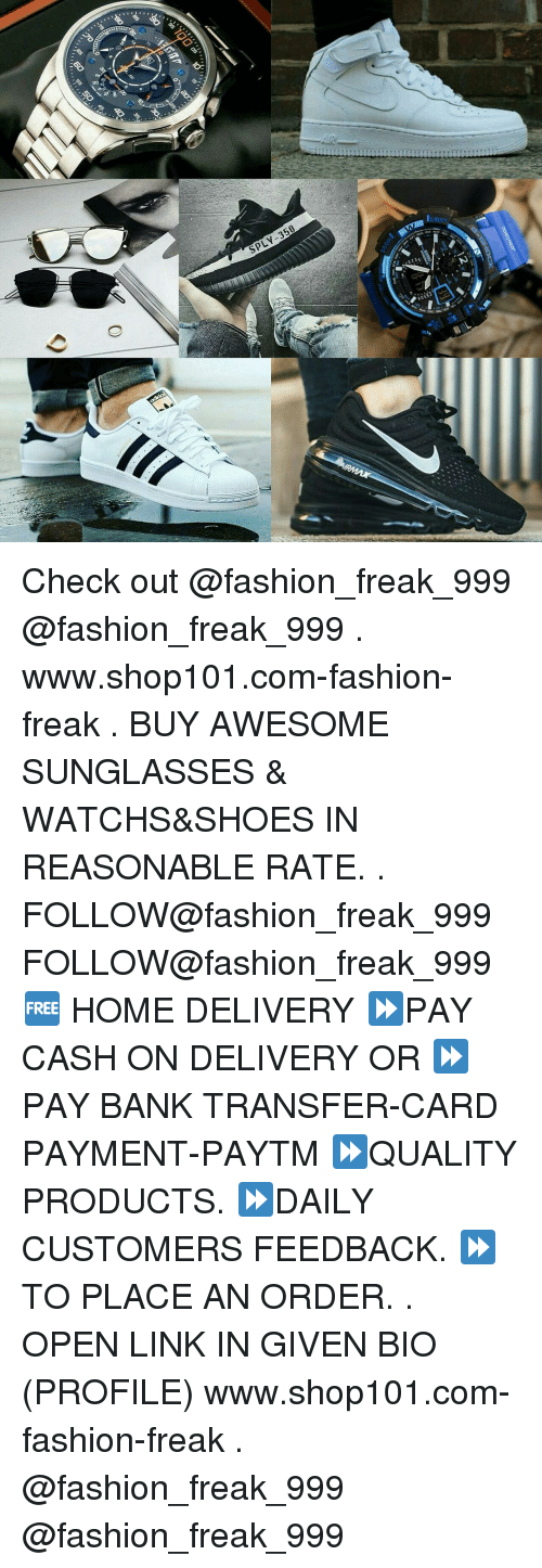 Fashion, Shoes, and Bank: SpLV-350  OCK  30 .daiTP  (IF-man Check out @fashion_freak_999 @fashion_freak_999 . www.shop101.com-fashion-freak . BUY AWESOME SUNGLASSES & WATCHS&SHOES IN REASONABLE RATE. . FOLLOW@fashion_freak_999 FOLLOW@fashion_freak_999 🆓 HOME DELIVERY ⏩PAY CASH ON DELIVERY OR ⏩PAY BANK TRANSFER-CARD PAYMENT-PAYTM ⏩QUALITY PRODUCTS. ⏩DAILY CUSTOMERS FEEDBACK. ⏩TO PLACE AN ORDER. . OPEN LINK IN GIVEN BIO (PROFILE) www.shop101.com-fashion-freak . @fashion_freak_999 @fashion_freak_999