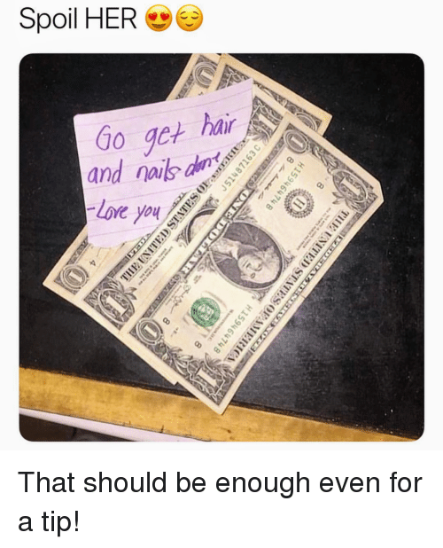 loe: Spoil HER  hair  Go get hl  and nais a  Loe <p>That should be enough even for a tip!</p>