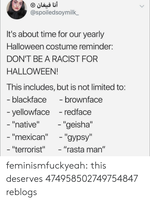 "about time: @spoiledsoymilk  It's about time for our yearly  Halloween costume reminder:  DON'T BE A RACIST FOR  HALLOWEEN!  This includes, but is not limited to:  blackface- brownface  yellowface -redface  ""native""  mexican  ""terrorist""  ""geisha""  ""rasta man"" feminismfuckyeah:  this deserves 474958502749754847 reblogs"