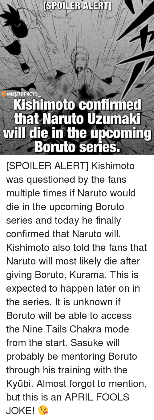 Facts, Memes, and Naruto: SPOILER ALERTO  [SPOILER ARUTO FACTS  Kishimoto confirmed  that Naruto Uzumaki  will die in the upcoming  Boruto Series. [SPOILER ALERT] Kishimoto was questioned by the fans multiple times if Naruto would die in the upcoming Boruto series and today he finally confirmed that Naruto will. Kishimoto also told the fans that Naruto will most likely die after giving Boruto, Kurama. This is expected to happen later on in the series. It is unknown if Boruto will be able to access the Nine Tails Chakra mode from the start. Sasuke will probably be mentoring Boruto through his training with the Kyūbi. Almost forgot to mention, but this is an APRIL FOOLS JOKE! 😘