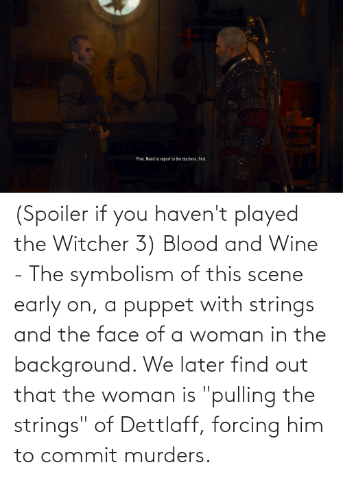 "symbolism: (Spoiler if you haven't played the Witcher 3) Blood and Wine - The symbolism of this scene early on, a puppet with strings and the face of a woman in the background. We later find out that the woman is ""pulling the strings"" of Dettlaff, forcing him to commit murders."