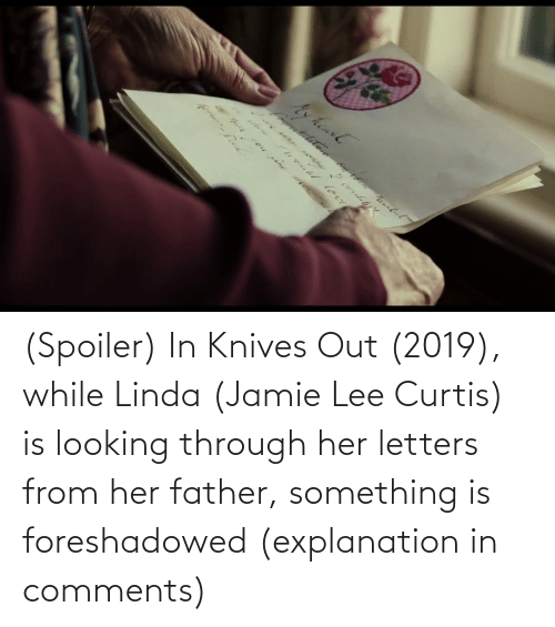 Jamie Lee Curtis: (Spoiler) In Knives Out (2019), while Linda (Jamie Lee Curtis) is looking through her letters from her father, something is foreshadowed (explanation in comments)