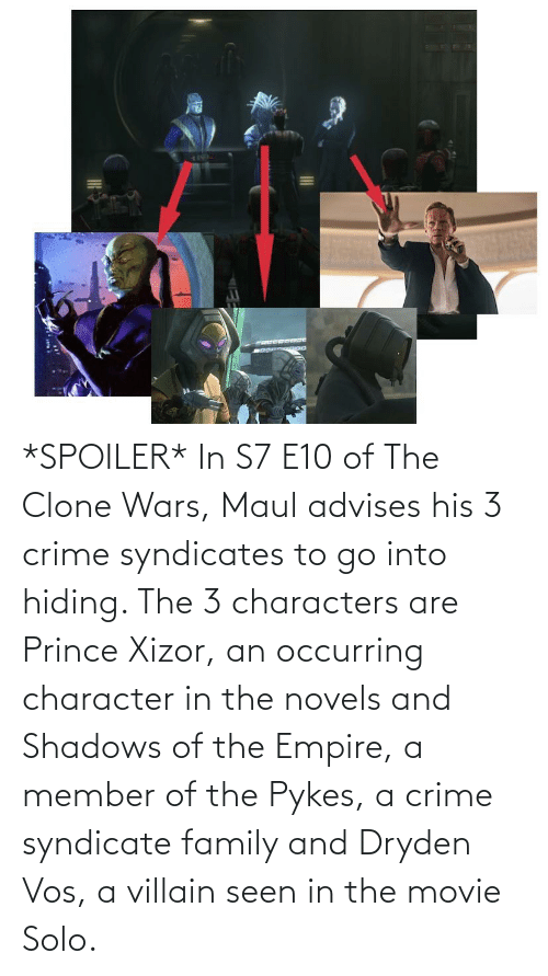 Empire: *SPOILER* In S7 E10 of The Clone Wars, Maul advises his 3 crime syndicates to go into hiding. The 3 characters are Prince Xizor, an occurring character in the novels and Shadows of the Empire, a member of the Pykes, a crime syndicate family and Dryden Vos, a villain seen in the movie Solo.