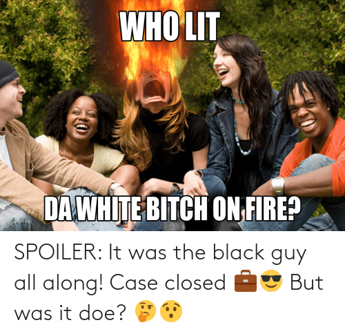 Black Guy: SPOILER: It was the black guy all along! Case closed 💼😎 But was it doe? 🤔😯