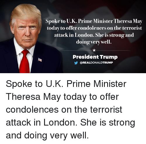 Condolences, London, and Today: Spoke to U.K. Prime Minister Theresa May  today to offer condolences on the terrorist  attack in London. She is strongand  doing very well  President Trump  OREALDONALDTRUMP Spoke to U.K. Prime Minister Theresa May today to offer condolences on the terrorist attack in London. She is strong and doing very well.