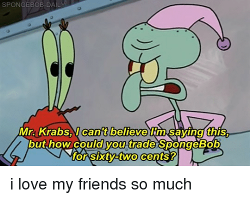 Friends, Love, and Memes: SPONGEBOB-DAIL  0  cant believe  Mr.Krabs.yC lm saving this  outhow coula b  or SXtVEtwo cents?  youtrade  SpongeB i love my friends so much