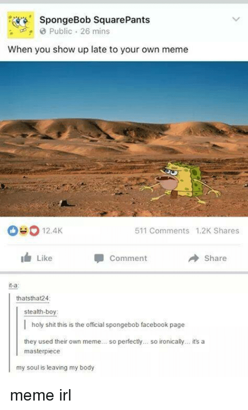 Funny, Ironic, and SpongeBob: SpongeBob mins  When you show up late to your own meme  511 comments 1.2K Shares  12.4K  Like  Comment  Share  it-a  thatsthat24  stealth-boy  I holy shit this is the official spongebob facebook page  they used their own meme  so perfectly... so ironically... it's a  masterpiece  my soul is leaving my body meme irl