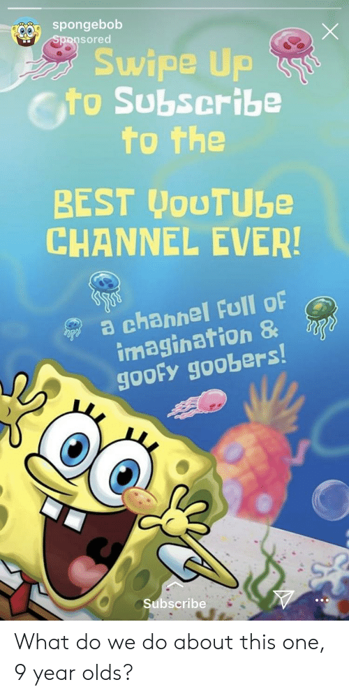 goofy goobers: spongebob  sored  Swipe Up  Cto Subscribe  0  to the  BEST JouTUbe  CHANNEL EVER!  a channel Full oF  imagination &  goofy goobers  Subscribe What do we do about this one, 9 year olds?