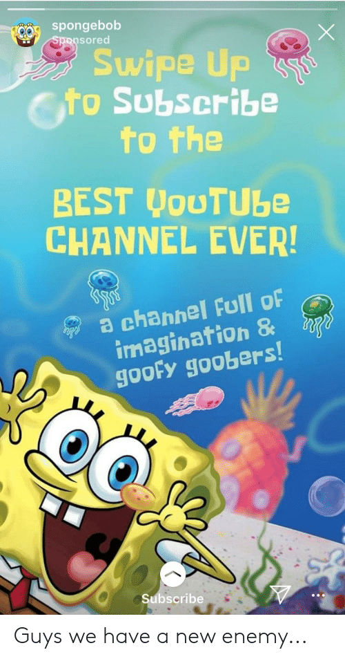 goofy goobers: spongebob  sored  Swipe Up  cto Subscribe  to the  BEST WoUTUbe  CHANNEL EVER!  a channel Full oF  imagination &  gooFy goobers  Subscribe Guys we have a new enemy...