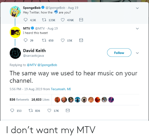 keith: SpongeBob  @SpongeBob Aug 19  Hey Twitter, how the  are you?  t 135K  4.5K  476K  @MTV Aug 19  MMI heard this tweet  MTV  t 650  29  15K  David Keith  Follow  @sarcasticjava  Replying to @MTV @SpongeBob  The same way we used to hear music on your  channel.  5:56 PM - 19 Aug 2019 from Tecumseh, MI  836 Retweets 16,633 Likes  ti 836  17K  153 I don't want my MTV