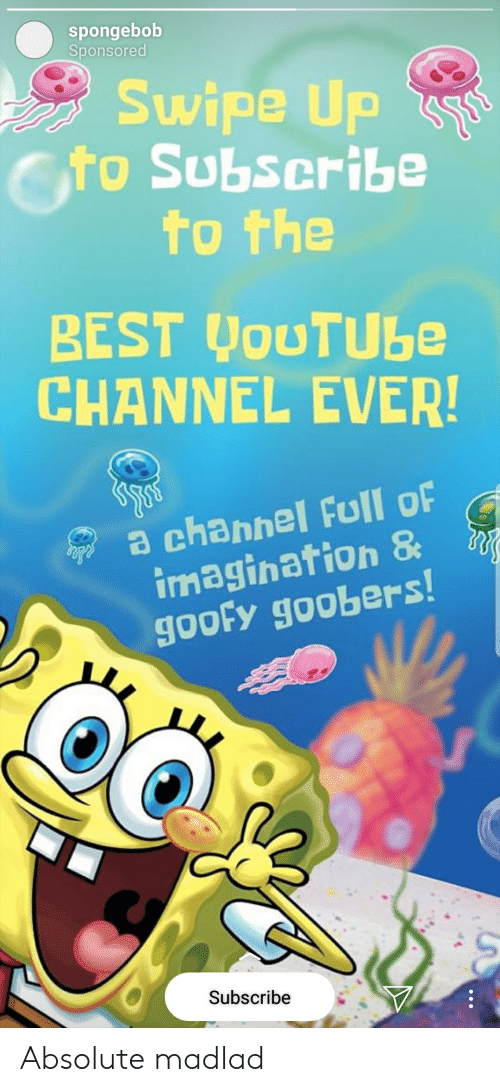 goofy goobers: spongebob  Sponsored  Swipe Up  o Subseribe  to the  BEST JouTUbe  CHANNEL EVER!  a channel Full oF  imagination &  goofy goobers  Subscribe. Absolute madlad
