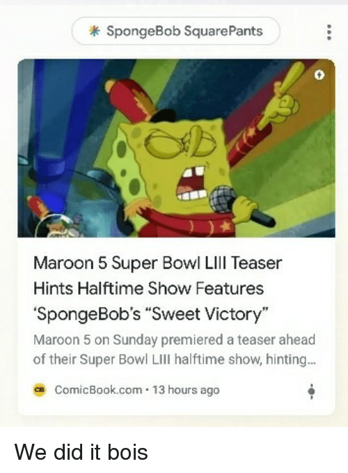 Spongebob Squarepants: SpongeBob SquarePants  0  Maroon 5 Super Bowl Lll Teaser  Hints Halftime Show Features  SpongeBobs Sweet Victory  Maroon 5 on Sunday premiered a teaser ahead  of their Super Bowl LIll halftime show, hinting..  ce ComicBook.com 13 hours ago We did it bois