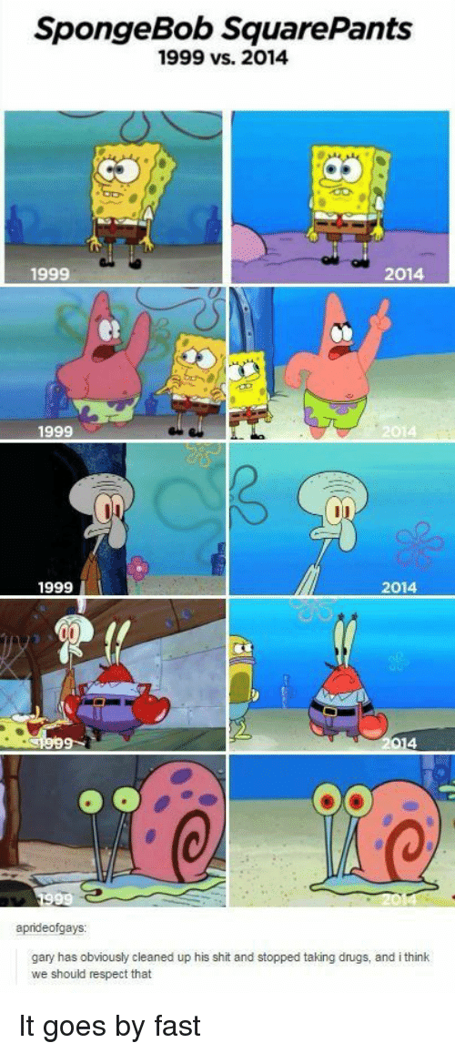 Spongebob Squarepants: SpongeBob SquarePants  1999 vs. 2014  1999  2014  1999  2014  1999  2014  gary has obviously cleaned up his shit and stopped taking drugs, and i think  we should respect that It goes by fast