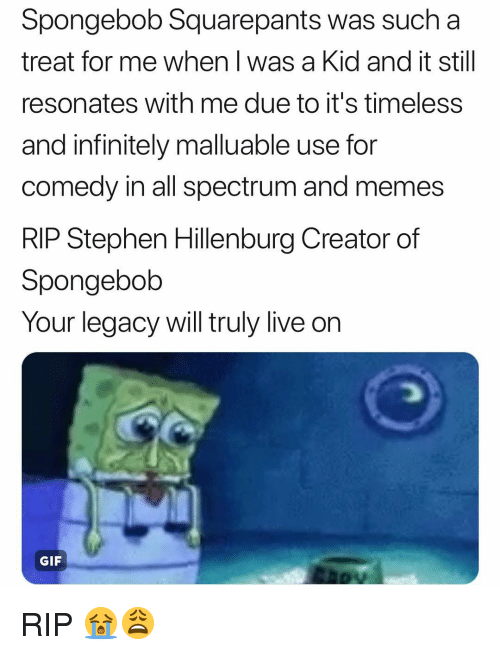 Spongebob Squarepants: Spongebob Squarepants was such a  treat for me when l was a Kid and it still  resonates with me due to it's timeless  and infinitely malluable use for  comedy in all spectrum and memes  RIP Stephen Hillenburg Creator of  Spongebolb  Your legacy will truly live on  GIF RIP 😭😩