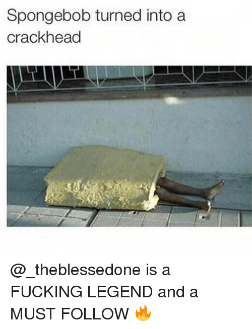 Crackhead, Dank Memes, and A Crackhead: Spongebob turned into a  crackhead @_theblessedone is a FUCKING LEGEND and a MUST FOLLOW 🔥
