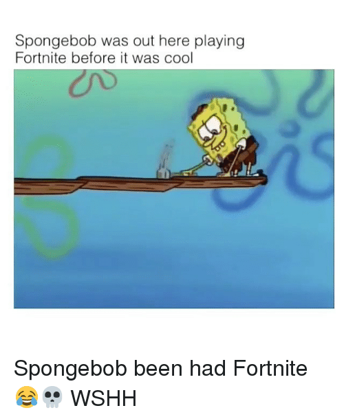 Memes, SpongeBob, and Wshh: Spongebob was out here playing  Fortnite before it was cool Spongebob been had Fortnite 😂💀 WSHH