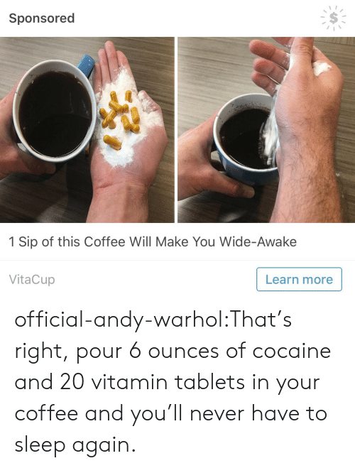 ounces: Sponsored  1 Sip of this Coffee Will Make You Wide-Awake  VitaCup  Learn more official-andy-warhol:That's right, pour 6 ounces of cocaine and 20 vitamin tablets in your coffee and you'll never have to sleep again.