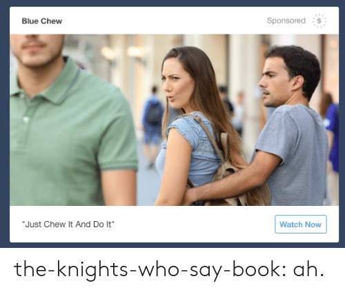"""knights: Sponsored  Blue Chew  """"Just Chew It And Do It""""  Watch Now the-knights-who-say-book:  ah."""
