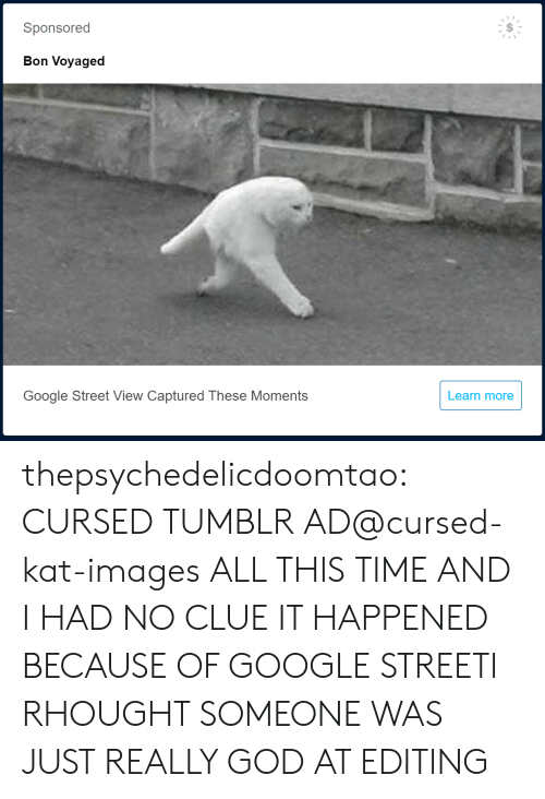 captured: Sponsored  Bon Voyaged  Google Street View Captured These Moments  Learn more thepsychedelicdoomtao:  CURSED TUMBLR AD@cursed-kat-images  ALL THIS TIME AND I HAD NO CLUE IT HAPPENED BECAUSE OF GOOGLE STREETI RHOUGHT SOMEONE WAS JUST REALLY GOD AT EDITING