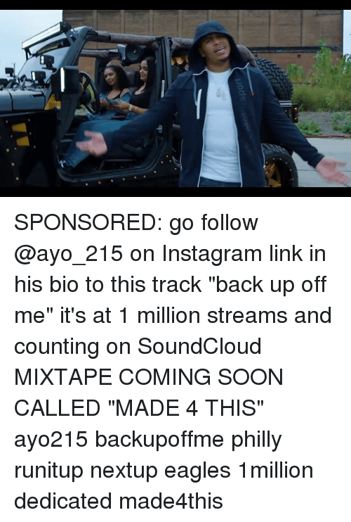 "Philadelphia Eagles, Instagram, and Memes: SPONSORED: go follow @ayo_215 on Instagram link in his bio to this track ""back up off me"" it's at 1 million streams and counting on SoundCloud MIXTAPE COMING SOON CALLED ""MADE 4 THIS"" ayo215 backupoffme philly runitup nextup eagles 1million dedicated made4this"