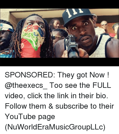 Click, Memes, and youtube.com: SPONSORED: They got Now ! @theexecs_ Too see the FULL video, click the link in their bio. Follow them & subscribe to their YouTube page (NuWorldEraMusicGroupLLc)