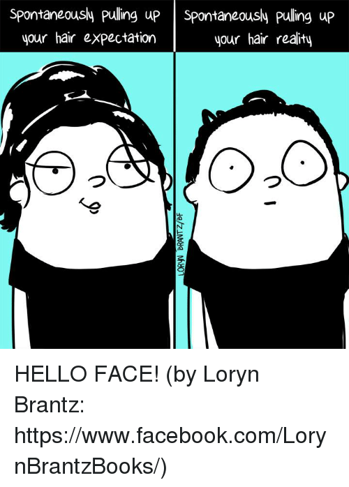 Facebook, Hello, and Memes: Spontaneously pulling up  Spontaneously pulling up  your hair reality  your hair expectation HELLO FACE! (by Loryn Brantz: https://www.facebook.com/LorynBrantzBooks/)