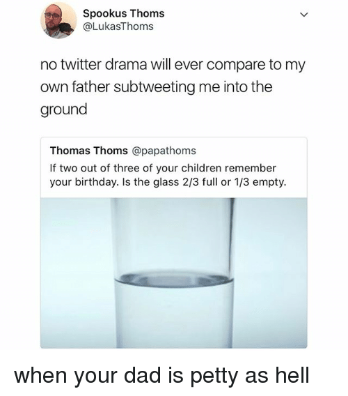 Birthday, Children, and Dad: Spookus Thoms  @LukasThoms  no twitter drama will ever compare to my  own father subtweeting me into the  ground  Thomas Thoms @papathoms  If two out of three of your children remember  your birthday. Is the glass 2/3 full or 1/3 empty. when your dad is petty as hell