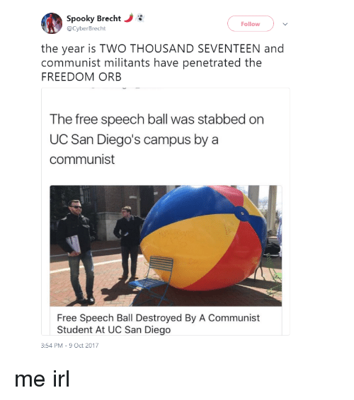 uc san diego: Spooky Brecht  @CyberBrecht  Follow  the year is TWO THOUSAND SEVENTEEN and  communist militants have penetrated the  FREEDOM ORB  The free speech ball was stabbed on  UC San Diego's campus by a  communist  Free Speech Ball Destroyed By A Communist  Student At UC San Diego  3:54 PM-9 Oct 2017