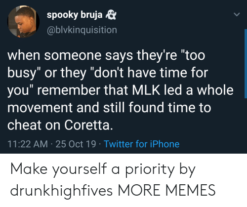 "When Someone Says: spooky bruja  @blvkinquisition  when someone says they're ""too  busy"" or they ""don't have time for  you"" remember that MLK led a whole  movement and still found time to  cheat on Coretta.  11:22 AM 25 Oct 19 Twitter for iPhone Make yourself a priority by drunkhighfives MORE MEMES"