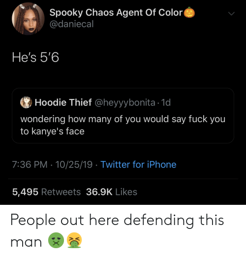Iphone 5: Spooky Chaos Agent Of Color  @daniecal  He's 5'6  Hoodie Thief @heyyybonita 1d  wondering how many of you would say fuck you  to kanye's face  7:36 PM 10/25/19 Twitter for iPhone  5,495 Retweets 36.9K Likes People out here defending this man 🤢🤮