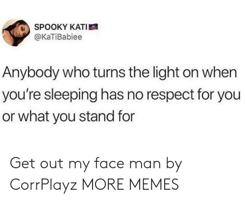 Kati: SPOOKY KATI  @KaTiBabiee  Anybody who turns the light on when  you're sleeping has no respect for you  or what you stand for Get out my face man by CorrPlayz MORE MEMES