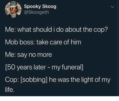 Say No More: Spooky Skoog  @Skoogeth  Me: what should i do about the cop?  Mob boss: take care of him  Me: say no more  [50 years later -my funeral]  Cop: [sobbing] he was the light of my  life
