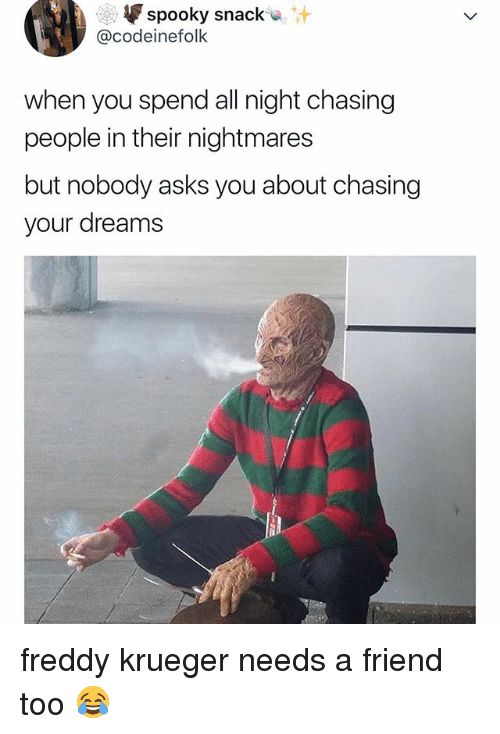 Freddy Krueger: spooky snack*  @codeinefolk  when you spend all night chasing  people in their nightmares  but nobody asks you about chasing  your dreams freddy krueger needs a friend too 😂