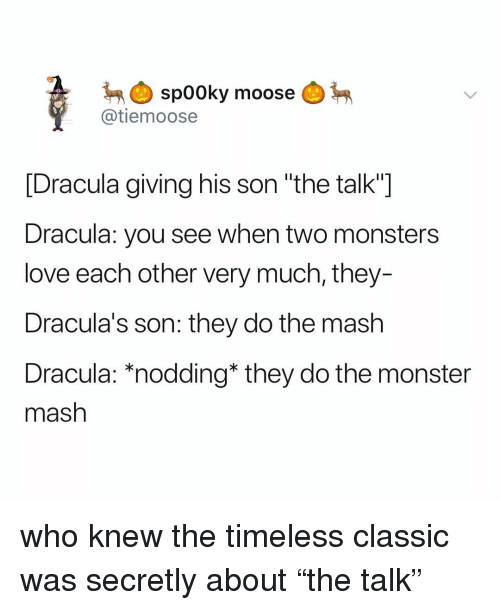 "Love, Monster, and Dracula: spooky  @tiemoose  moose  [Dracula giving his son ""the talk""]  Dracula: you see when two monsters  love each other very much, they-  Dracula's son: they do the mash  Dracula: *nodding* they do the monster  mash who knew the timeless classic was secretly about ""the talk"""