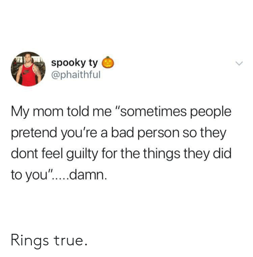 """Bad Person: spooky ty  @phaithful  My mom told me """"sometimes people  pretend you're a bad person so they  dont feel guilty for the things they did  to you"""".... damn Rings true."""