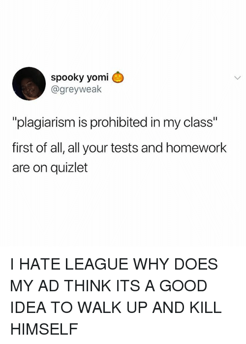 "Memes, Good, and Quizlet: spooky yomi  @greyweak  ""plagiarism is prohibited in my class""  first of all, all your tests and homework  are on quizlet I HATE LEAGUE WHY DOES MY AD THINK ITS A GOOD IDEA TO WALK UP AND KILL HIMSELF"