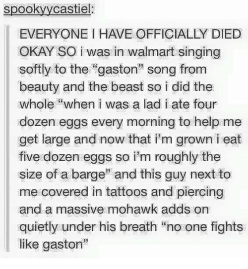 """barge: spookyycastiel:  EVERYONE I HAVE OFFICIALLY DIED  OKAY SO i was in walmart singing  softly to the """"gaston"""" song from  beauty and the beast so i did the  whole """"when i was a lad i ate four  dozen eggs every morning to help me  get large and now that i'm grown i eat  five dozen eggs so i'm roughly the  size of a barge"""" and this guy next to  me covered in tattoos and piercing  and a massive mohawk adds on  quietly under his breath """"no one fights  like gaston"""""""