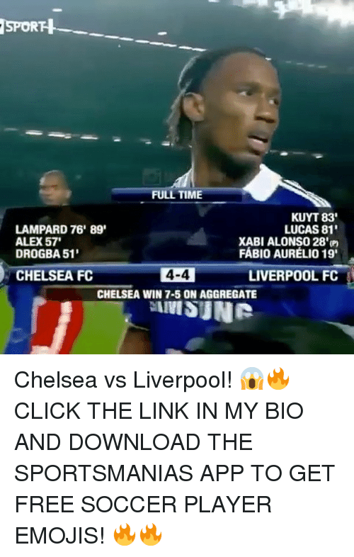 Chelsea, Click, and Memes: SPORH  FULL TIME  KUYT 83'  LAMPARD 76' 89'  LUCAS 81'  ALEX57'  XABI ALONSO 28'm  FABIO AURELIO 19'  DROGBA 51'  CHELSEA FC  4-4  LIVERPOOL FC  CHELSEA WIN 7-5 ON AGGREGATE  IIVISUNR Chelsea vs Liverpool! 😱🔥 CLICK THE LINK IN MY BIO AND DOWNLOAD THE SPORTSMANIAS APP TO GET FREE SOCCER PLAYER EMOJIS! 🔥🔥
