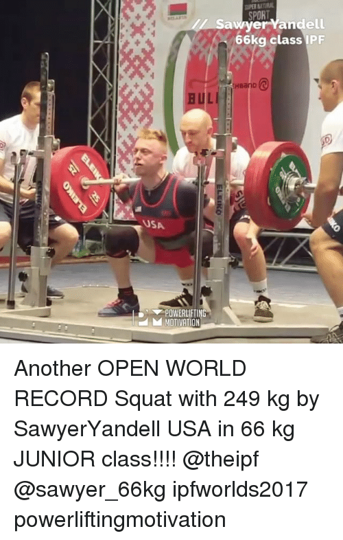 World Records: SPORT  andll  66kg class IPF  HBanD  BUL  USA  POWERLIFTING  hd MOTIVATION  e  ELEIKO Another OPEN WORLD RECORD Squat with 249 kg by SawyerYandell USA in 66 kg JUNIOR class!!!! @theipf @sawyer_66kg ipfworlds2017 powerliftingmotivation