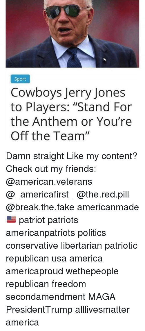 "All Lives Matter, America, and Dallas Cowboys: Sport  Cowboys Jerry Jones  to Players: ""Stand For  the Anthem or You're  Off the Team"" Damn straight Like my content? Check out my friends: @american.veterans @_americafirst_ @the.red.pill @break.the.fake americanmade🇺🇸 patriot patriots americanpatriots politics conservative libertarian patriotic republican usa america americaproud wethepeople republican freedom secondamendment MAGA PresidentTrump alllivesmatter america"