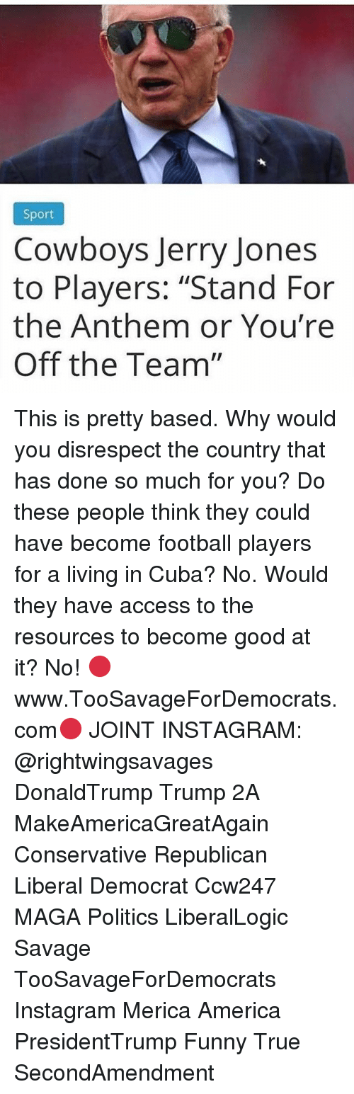 """Jerry Jones: Sport  Cowboys Jerry Jones  to Players: """"Stand For  the Anthem or You're  Off the Team"""" This is pretty based. Why would you disrespect the country that has done so much for you? Do these people think they could have become football players for a living in Cuba? No. Would they have access to the resources to become good at it? No! 🔴www.TooSavageForDemocrats.com🔴 JOINT INSTAGRAM: @rightwingsavages DonaldTrump Trump 2A MakeAmericaGreatAgain Conservative Republican Liberal Democrat Ccw247 MAGA Politics LiberalLogic Savage TooSavageForDemocrats Instagram Merica America PresidentTrump Funny True SecondAmendment"""