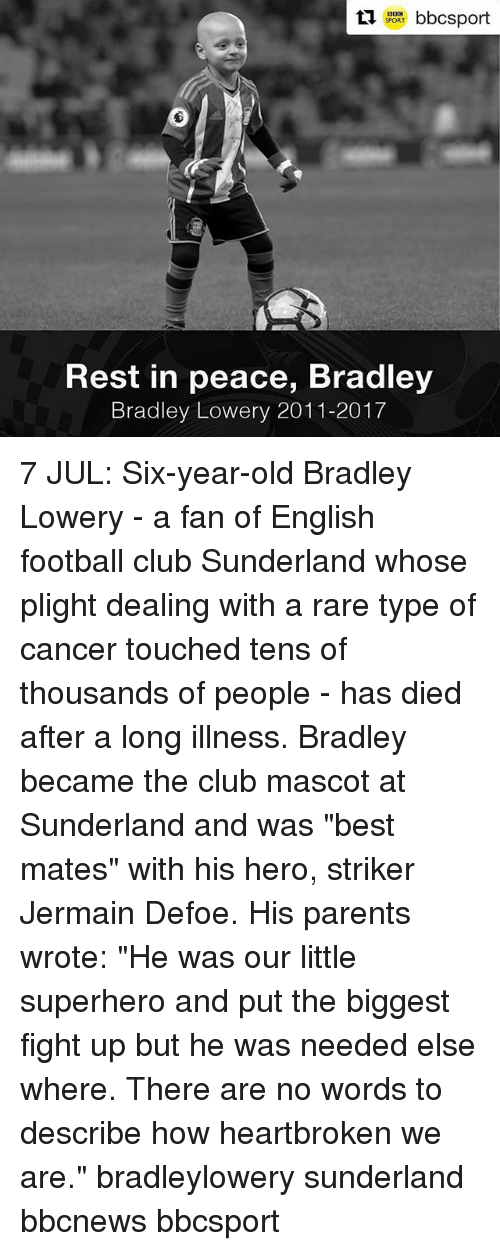 """Club, Football, and Memes: SPORT  Rest in peace, Bradley  Bradley Lowery 2011-2017 7 JUL: Six-year-old Bradley Lowery - a fan of English football club Sunderland whose plight dealing with a rare type of cancer touched tens of thousands of people - has died after a long illness. Bradley became the club mascot at Sunderland and was """"best mates"""" with his hero, striker Jermain Defoe. His parents wrote: """"He was our little superhero and put the biggest fight up but he was needed else where. There are no words to describe how heartbroken we are."""" bradleylowery sunderland bbcnews bbcsport"""