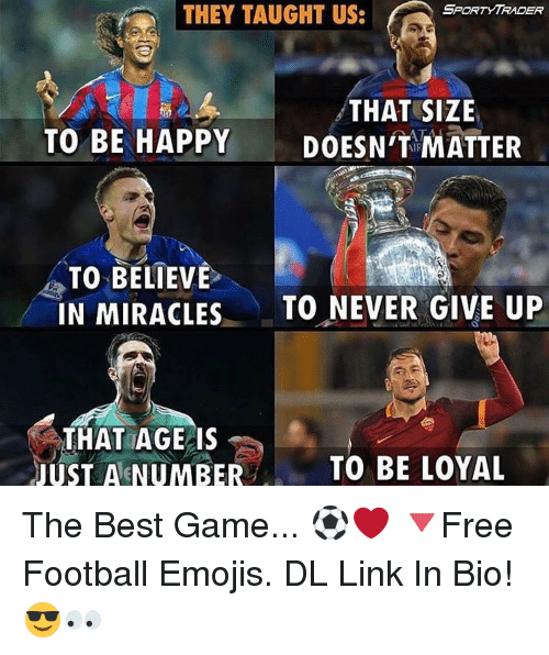 Best Gaming: SPORT YTRADER  THEY TAUGHT US:  THAT SIZE  TO BE HAPPY  DOESN'T MATTER  TO BELIEVE  IN MIRACLES  TO NEVER GIVE UP  THAT AGE IS  JUST A NUMBER  TO BE LOYAL The Best Game... ⚽️❤️ 🔻Free Football Emojis. DL Link In Bio! 😎👀
