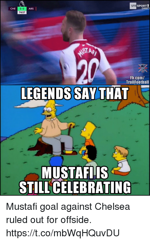 Chelsea, Memes, and fb.com: SPORT1  DIRECT  SFR  0-0  74:57  CHE  ARS  NSTAF  Fb.com/  TrollFootball  LEGENDS SAY THAT  MUSTAFIIS  STILL CELEBRATING Mustafi goal against Chelsea ruled out for offside. https://t.co/mbWqHQuvDU