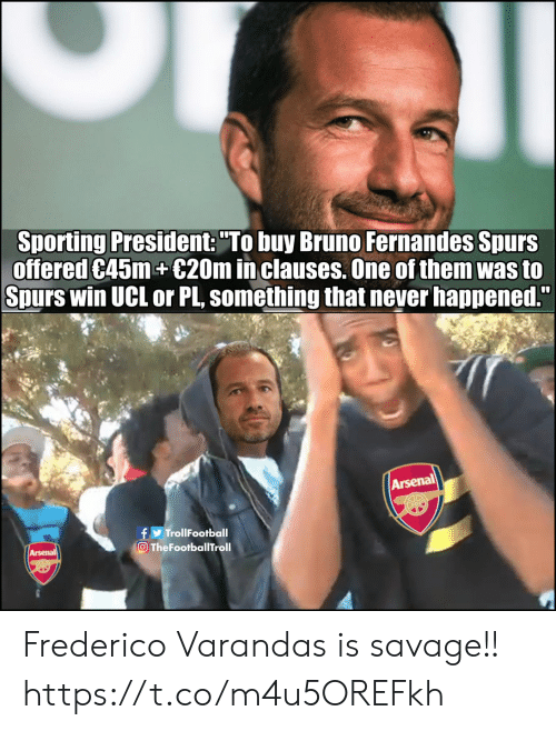 """sporting: Sporting President: """"To buy Bruno Fernandes Spurs  offered C45m+€20m in clauses. One of them was to  Spurs win UCL or PL, something that never happened.""""  Arsenal  f TrollFootball  TheFootballTroll  Arsenal Frederico Varandas is savage!! https://t.co/m4u5OREFkh"""